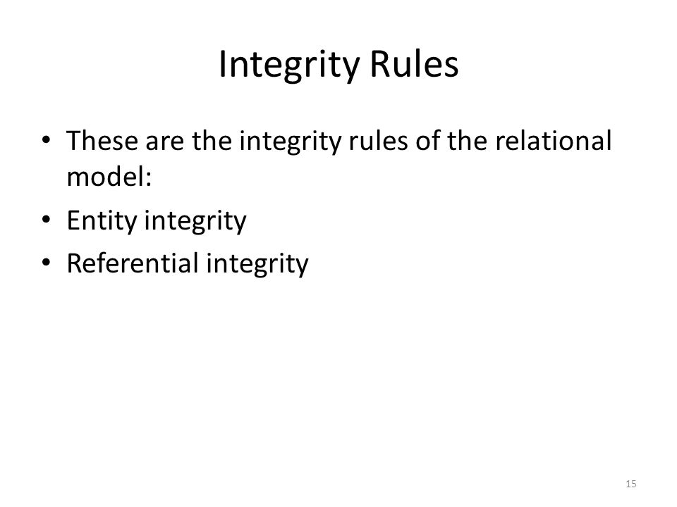 Integrity Rules These are the integrity rules of the relational model: Entity integrity Referential integrity 15