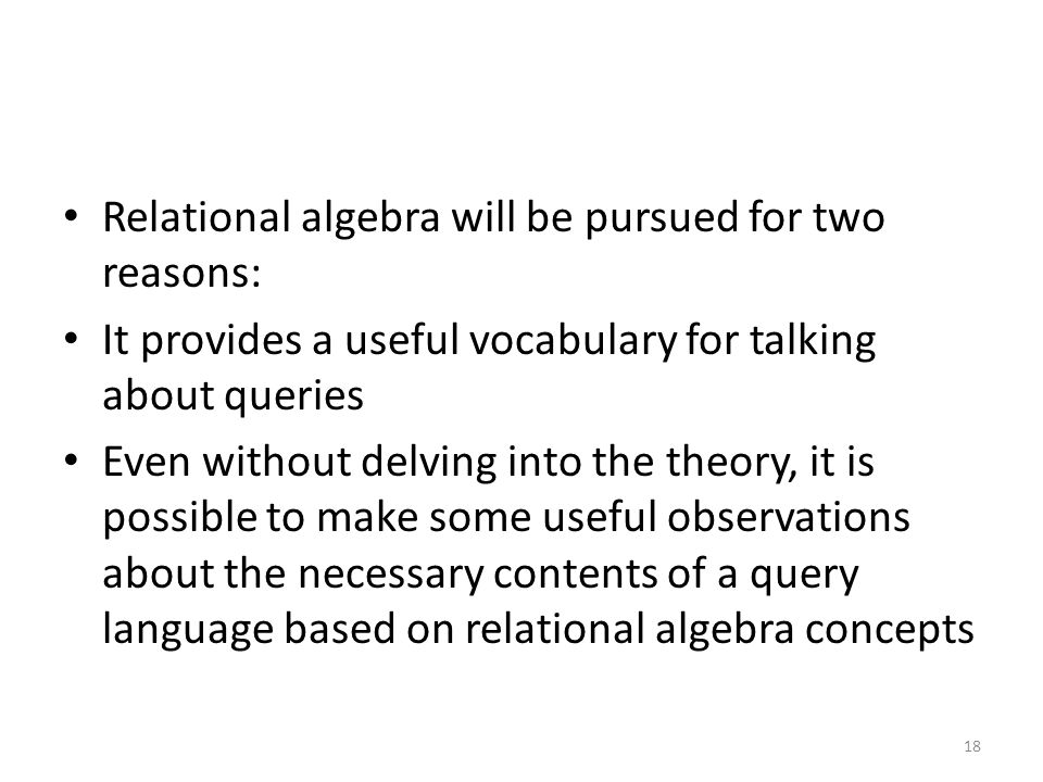 Relational algebra will be pursued for two reasons: It provides a useful vocabulary for talking about queries Even without delving into the theory, it is possible to make some useful observations about the necessary contents of a query language based on relational algebra concepts 18