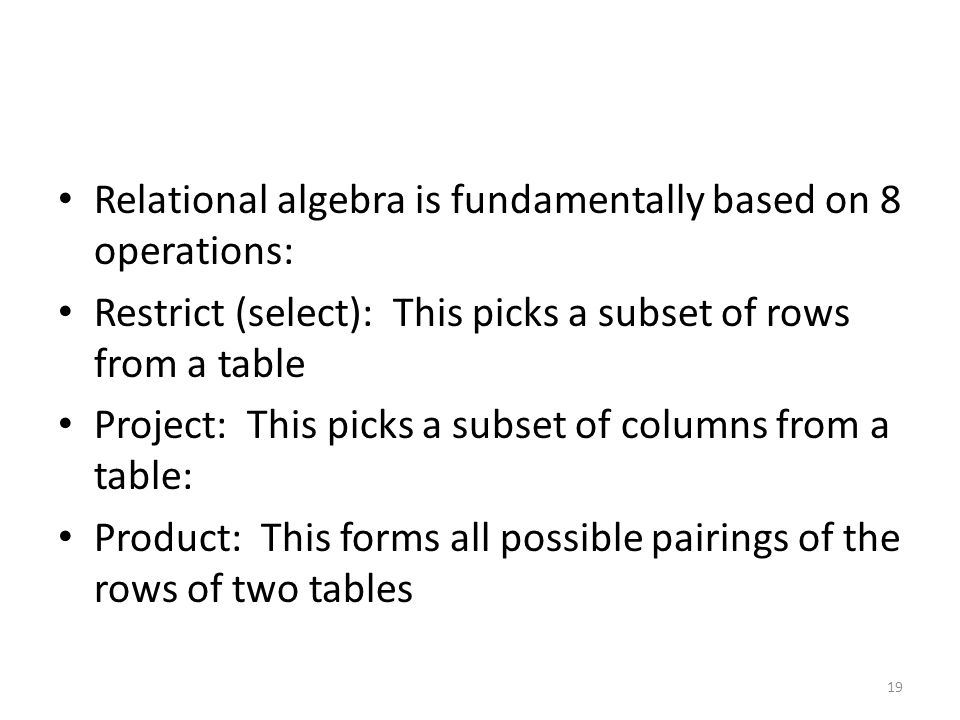 Relational algebra is fundamentally based on 8 operations: Restrict (select): This picks a subset of rows from a table Project: This picks a subset of columns from a table: Product: This forms all possible pairings of the rows of two tables 19