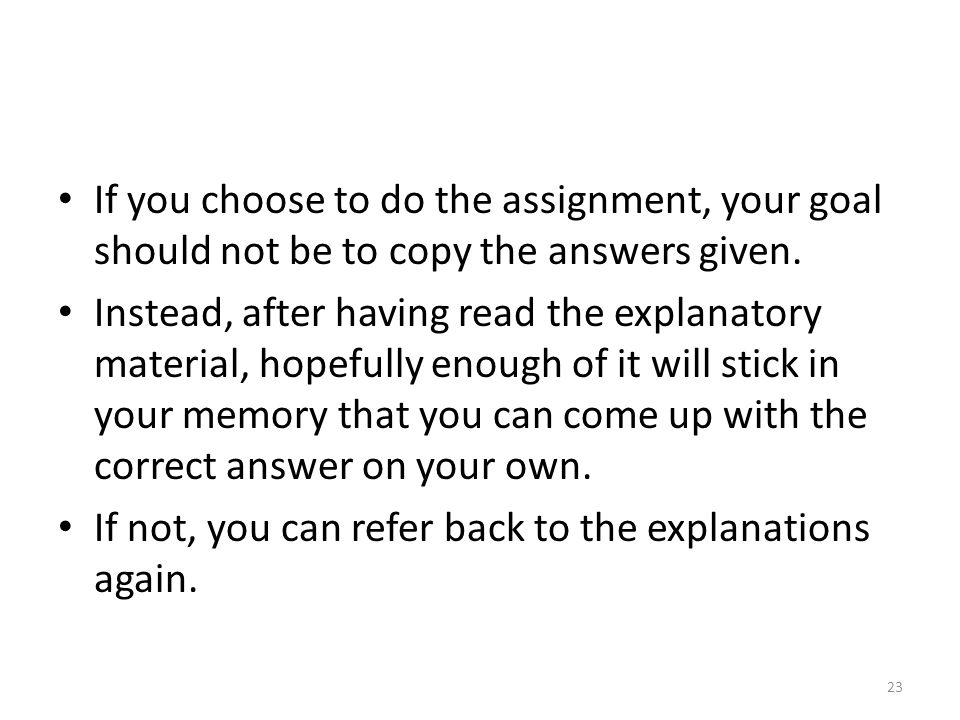 If you choose to do the assignment, your goal should not be to copy the answers given. Instead, after having read the explanatory material, hopefully