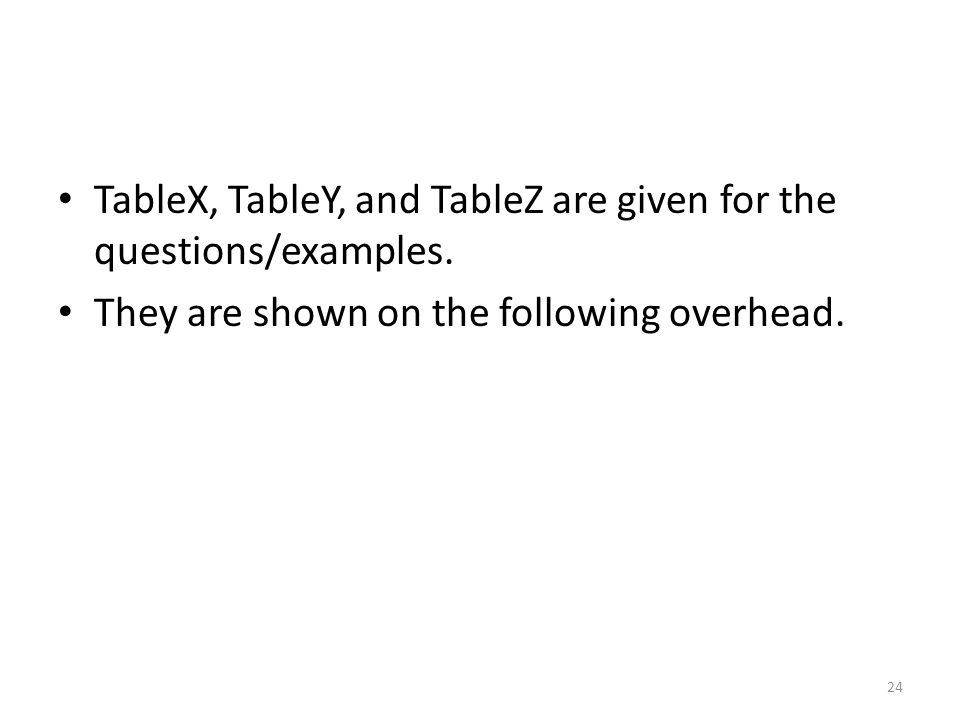 TableX, TableY, and TableZ are given for the questions/examples. They are shown on the following overhead. 24