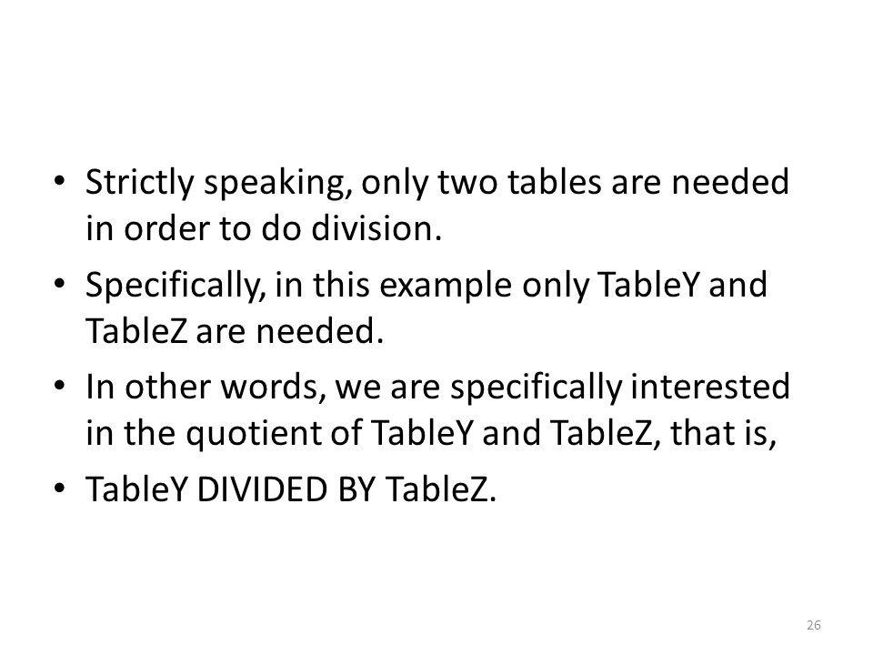 Strictly speaking, only two tables are needed in order to do division. Specifically, in this example only TableY and TableZ are needed. In other words