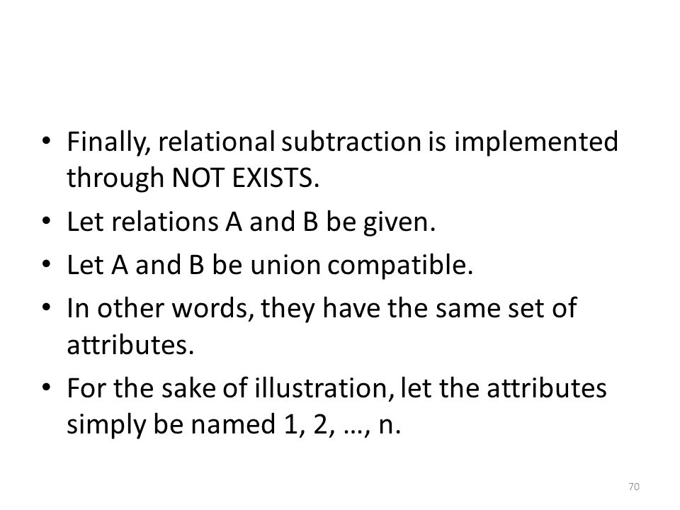 Finally, relational subtraction is implemented through NOT EXISTS. Let relations A and B be given. Let A and B be union compatible. In other words, th