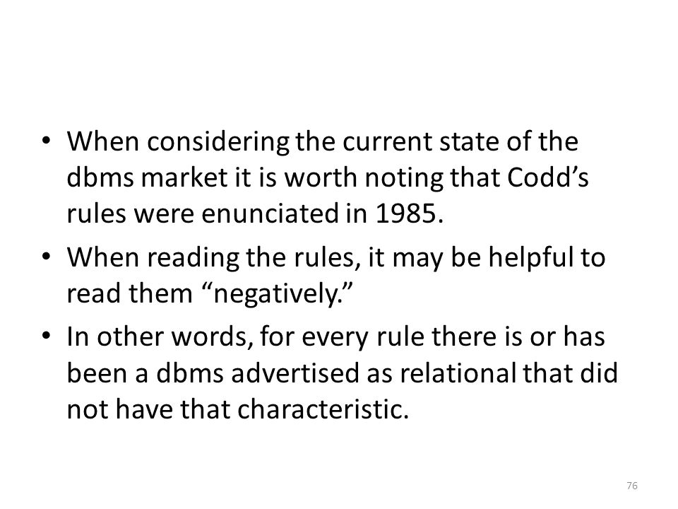 When considering the current state of the dbms market it is worth noting that Codd's rules were enunciated in 1985. When reading the rules, it may be