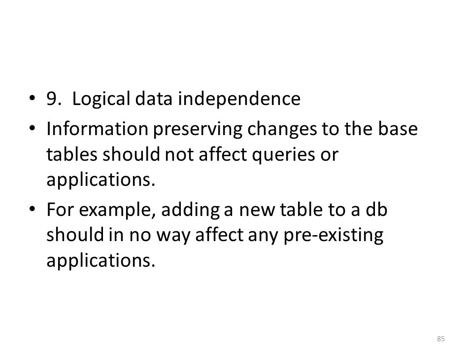 9. Logical data independence Information preserving changes to the base tables should not affect queries or applications. For example, adding a new ta