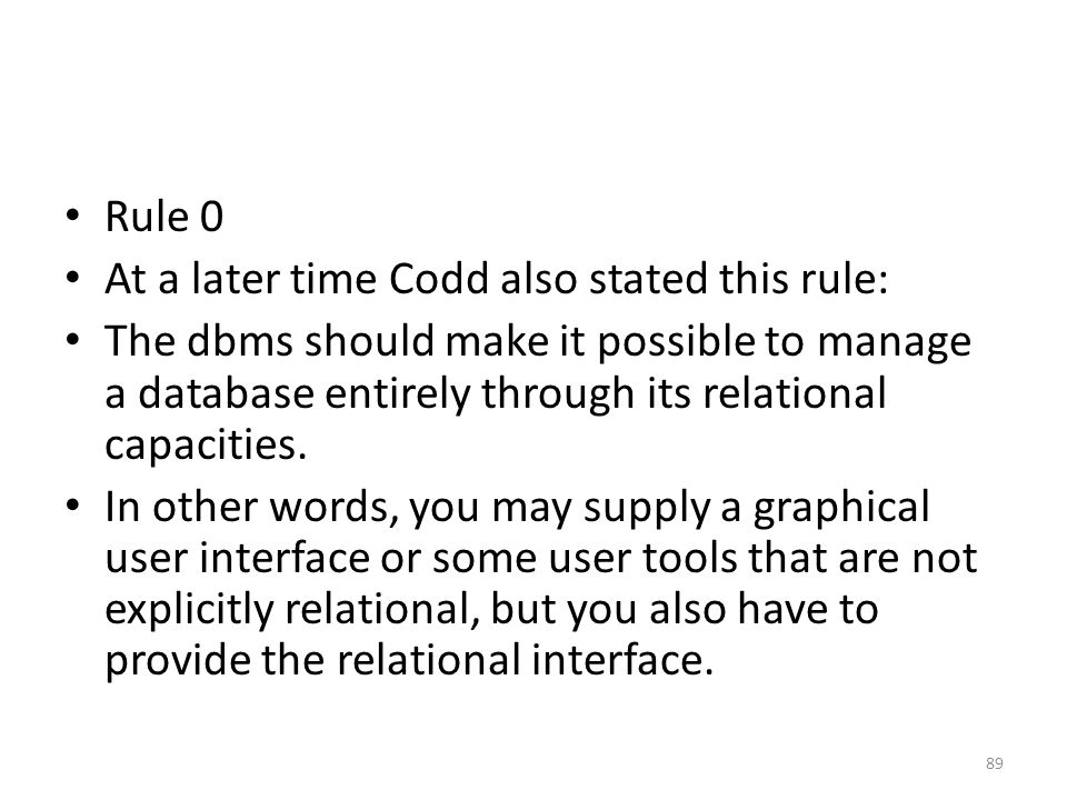 Rule 0 At a later time Codd also stated this rule: The dbms should make it possible to manage a database entirely through its relational capacities. I