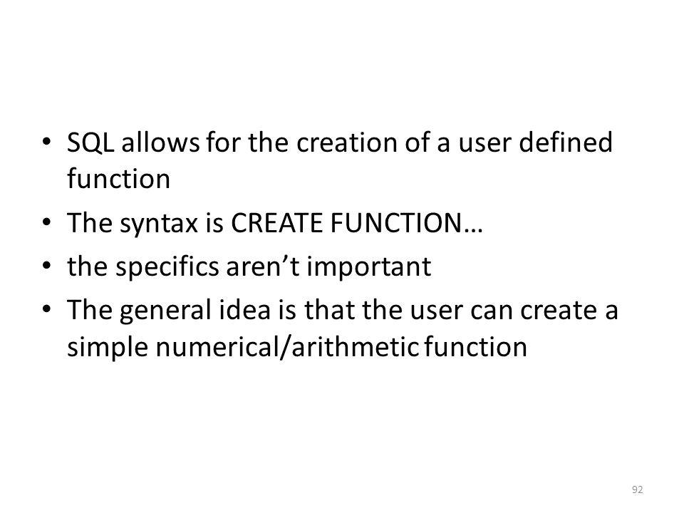 SQL allows for the creation of a user defined function The syntax is CREATE FUNCTION… the specifics aren't important The general idea is that the user can create a simple numerical/arithmetic function 92