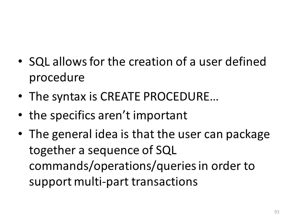 SQL allows for the creation of a user defined procedure The syntax is CREATE PROCEDURE… the specifics aren't important The general idea is that the us