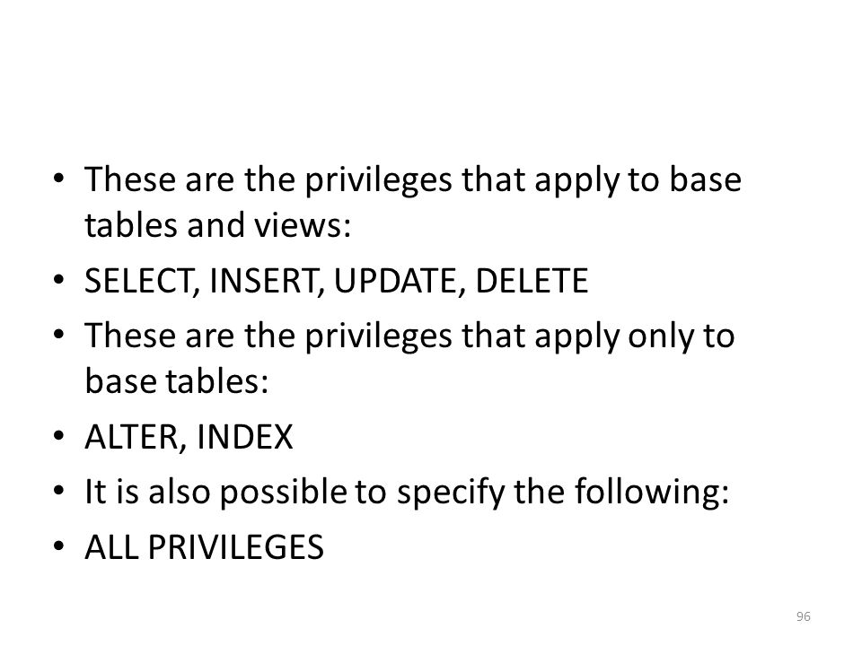 These are the privileges that apply to base tables and views: SELECT, INSERT, UPDATE, DELETE These are the privileges that apply only to base tables: