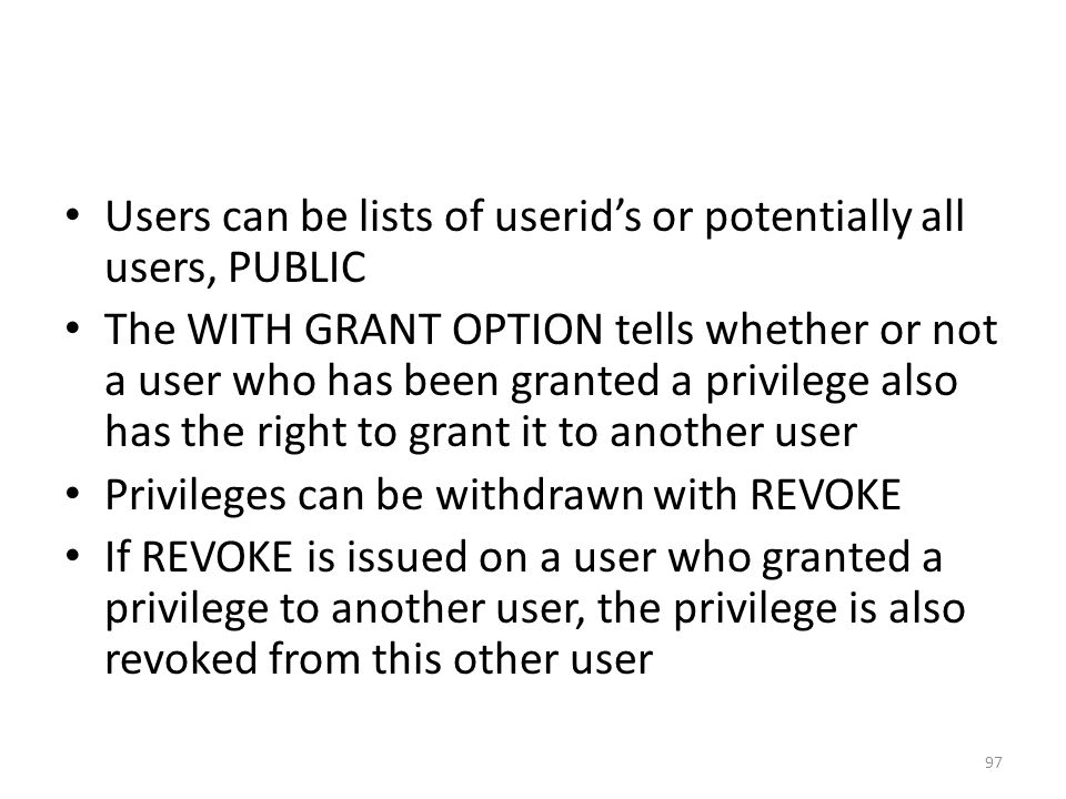 Users can be lists of userid's or potentially all users, PUBLIC The WITH GRANT OPTION tells whether or not a user who has been granted a privilege also has the right to grant it to another user Privileges can be withdrawn with REVOKE If REVOKE is issued on a user who granted a privilege to another user, the privilege is also revoked from this other user 97