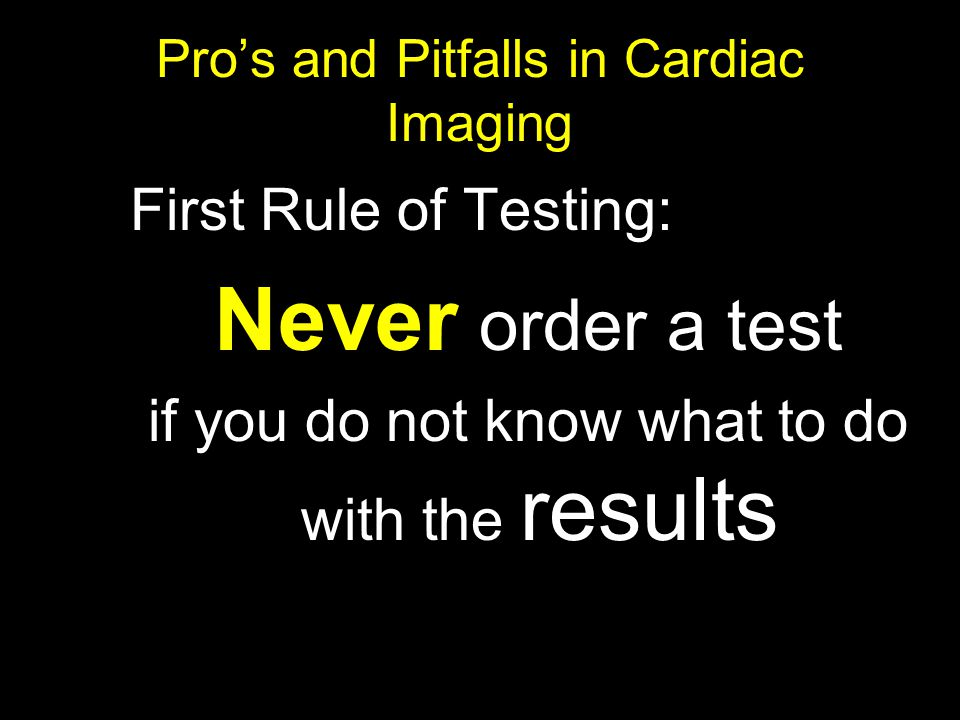 Pro's and Pitfalls in Cardiac Imaging First Rule of Testing: Never order a test if you do not know what to do with the results