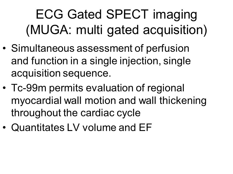 ECG Gated SPECT imaging (MUGA: multi gated acquisition) Simultaneous assessment of perfusion and function in a single injection, single acquisition sequence.