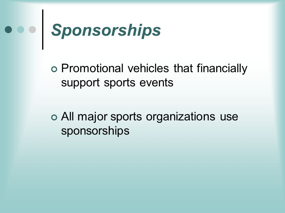 Sponsorships Promotional vehicles that financially support sports events All major sports organizations use sponsorships