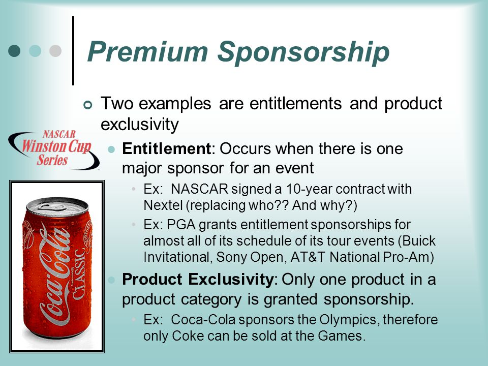 Premium Sponsorship Two examples are entitlements and product exclusivity Entitlement: Occurs when there is one major sponsor for an event Ex: NASCAR