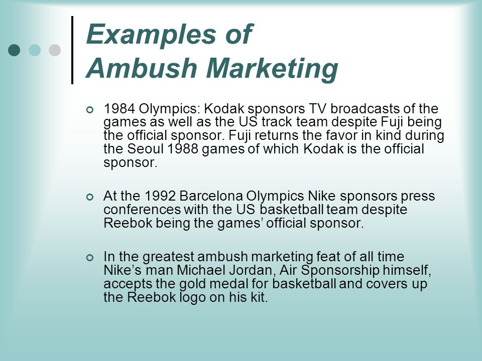 Examples of Ambush Marketing 1984 Olympics: Kodak sponsors TV broadcasts of the games as well as the US track team despite Fuji being the official spo