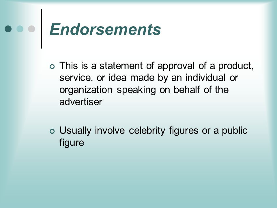 Endorsements This is a statement of approval of a product, service, or idea made by an individual or organization speaking on behalf of the advertiser