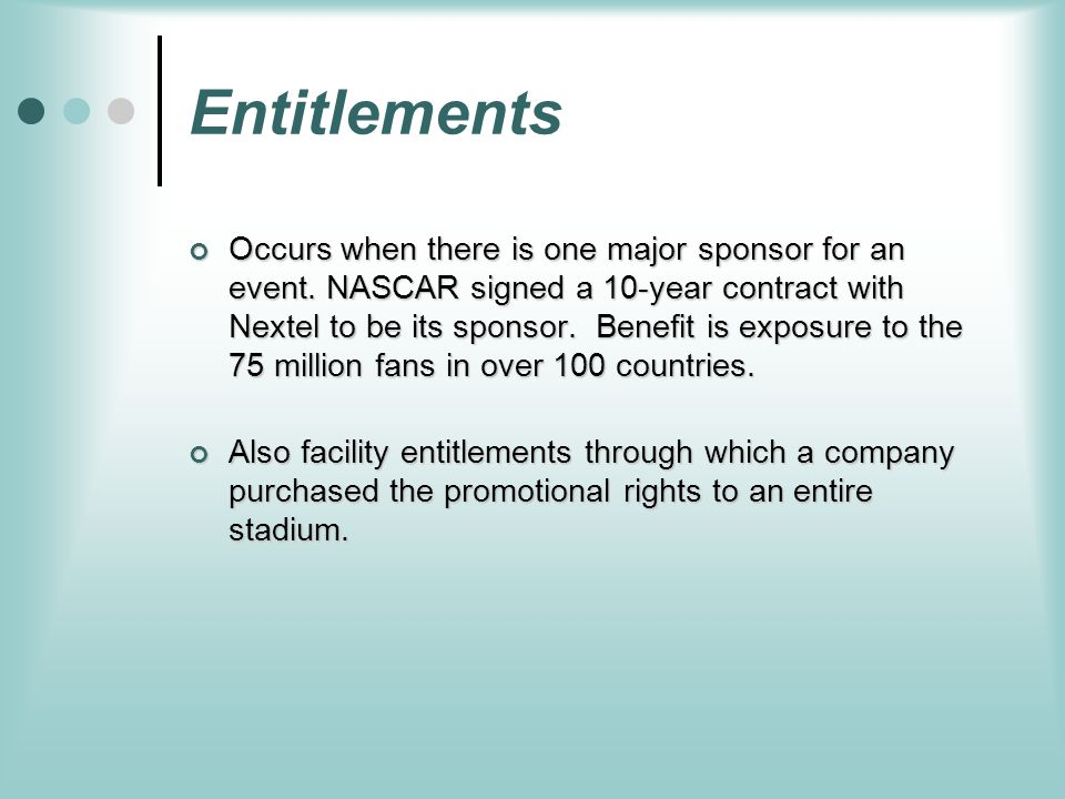 Entitlements Occurs when there is one major sponsor for an event. NASCAR signed a 10-year contract with Nextel to be its sponsor. Benefit is exposure