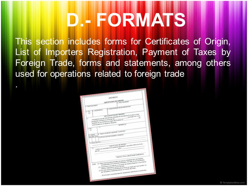 D.- FORMATS This section includes forms for Certificates of Origin, List of Importers Registration, Payment of Taxes by Foreign Trade, forms and statements, among others used for operations related to foreign trade.