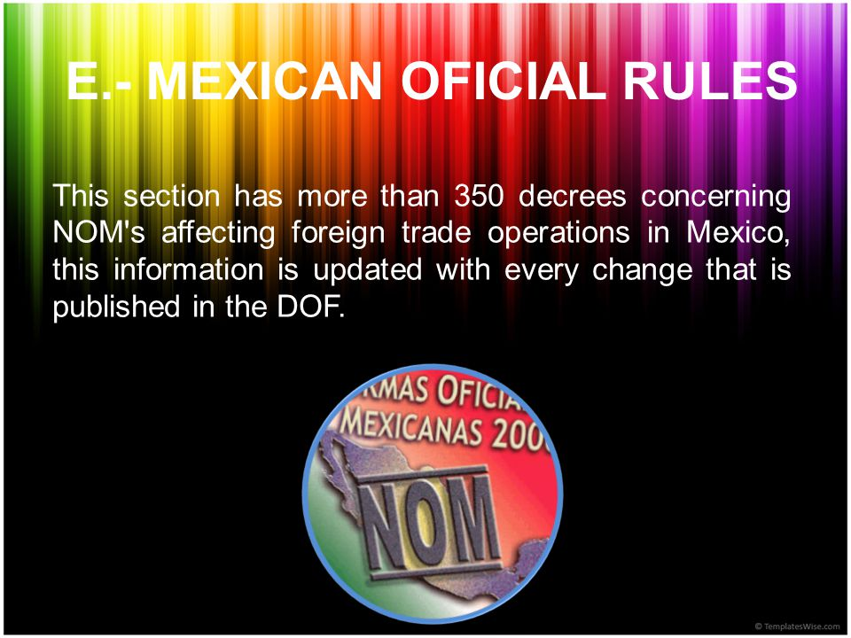 E.- MEXICAN OFICIAL RULES This section has more than 350 decrees concerning NOM s affecting foreign trade operations in Mexico, this information is updated with every change that is published in the DOF.