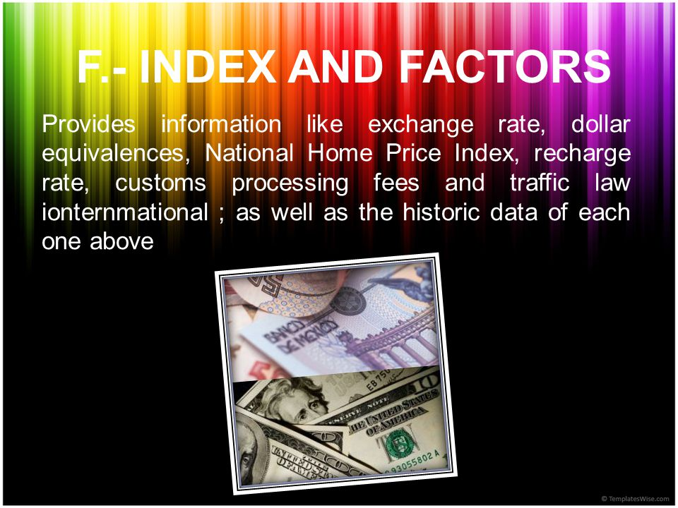 F.- INDEX AND FACTORS Provides information like exchange rate, dollar equivalences, National Home Price Index, recharge rate, customs processing fees and traffic law ionternmational ; as well as the historic data of each one above