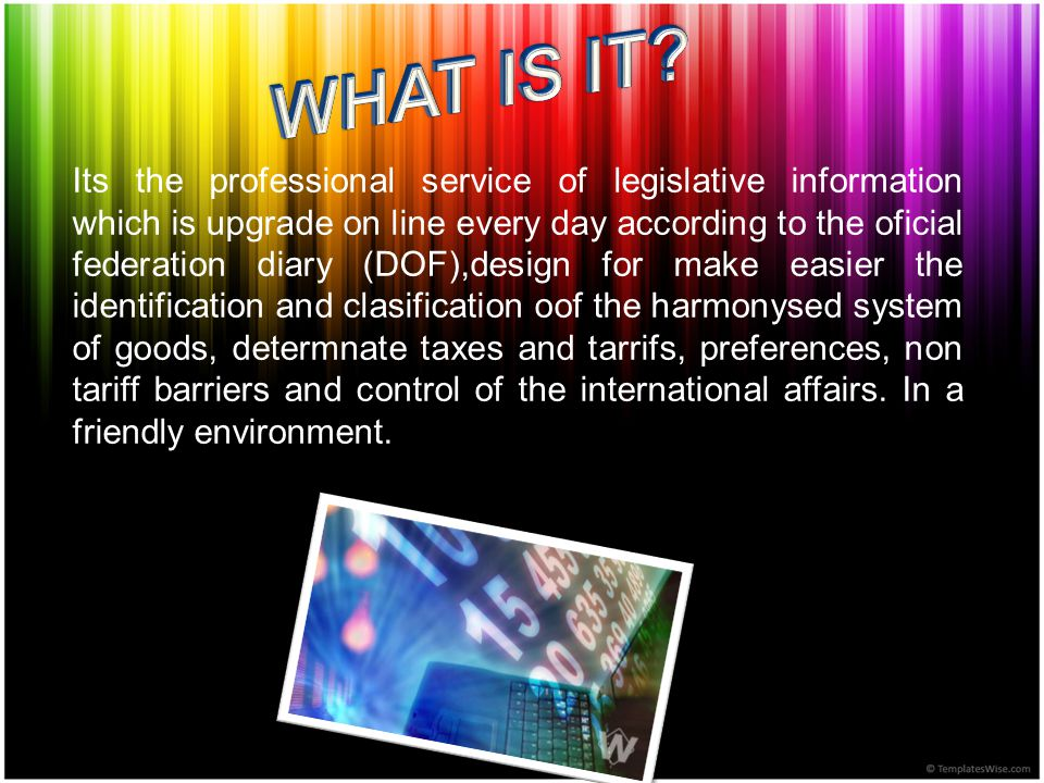 Its the professional service of legislative information which is upgrade on line every day according to the oficial federation diary (DOF),design for make easier the identification and clasification oof the harmonysed system of goods, determnate taxes and tarrifs, preferences, non tariff barriers and control of the international affairs.