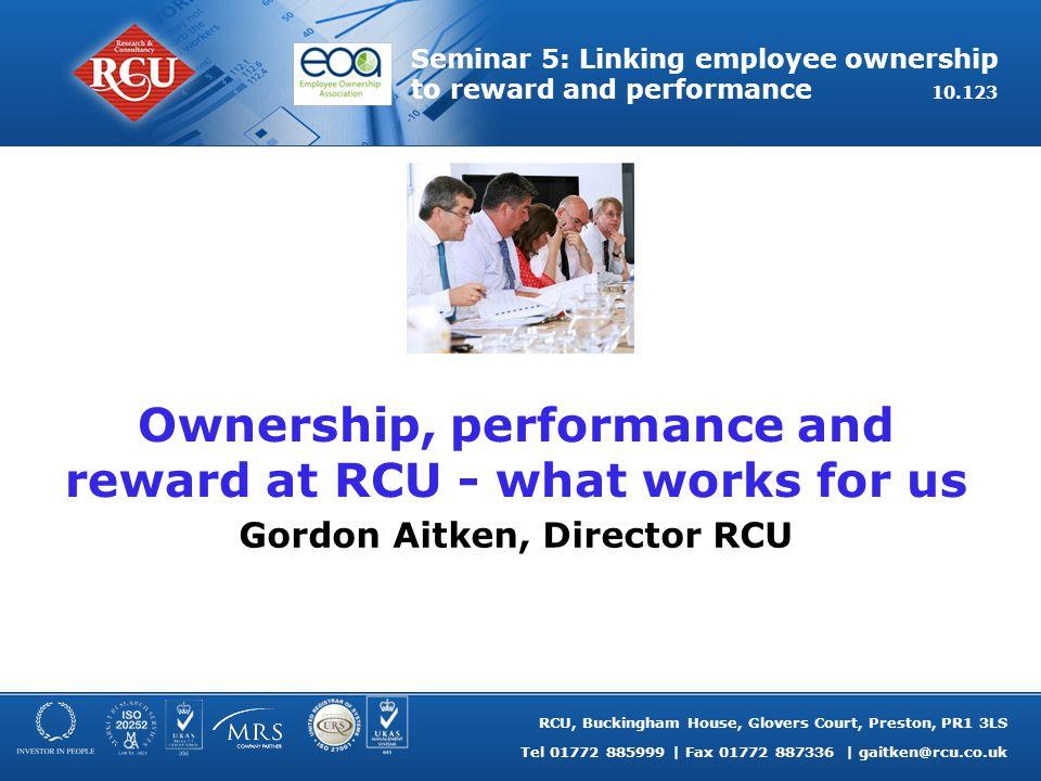 RCU, Buckingham House, Glovers Court, Preston, PR1 3LS Tel 01772 885999   Fax 01772 887336   gaitken@rcu.co.uk Seminar 5: Linking employee ownership t