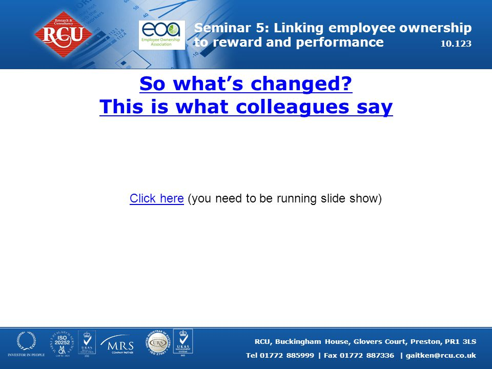 RCU, Buckingham House, Glovers Court, Preston, PR1 3LS Tel 01772 885999 | Fax 01772 887336 | gaitken@rcu.co.uk Seminar 5: Linking employee ownership to reward and performance 10.123 So what's changed.