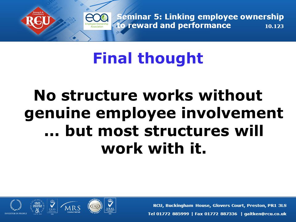 RCU, Buckingham House, Glovers Court, Preston, PR1 3LS Tel 01772 885999 | Fax 01772 887336 | gaitken@rcu.co.uk Seminar 5: Linking employee ownership to reward and performance 10.123 Final thought No structure works without genuine employee involvement...