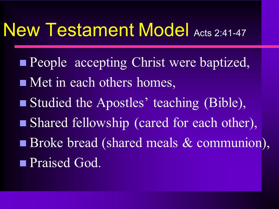 New Testament Model Acts 2:41-47 n People accepting Christ were baptized, n Met in each others homes, n Studied the Apostles' teaching (Bible), n Shared fellowship (cared for each other), n Broke bread (shared meals & communion), n Praised God.