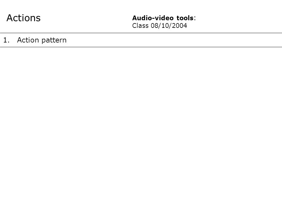 1.Action pattern Actions Audio-video tools : Class 08/10/2004