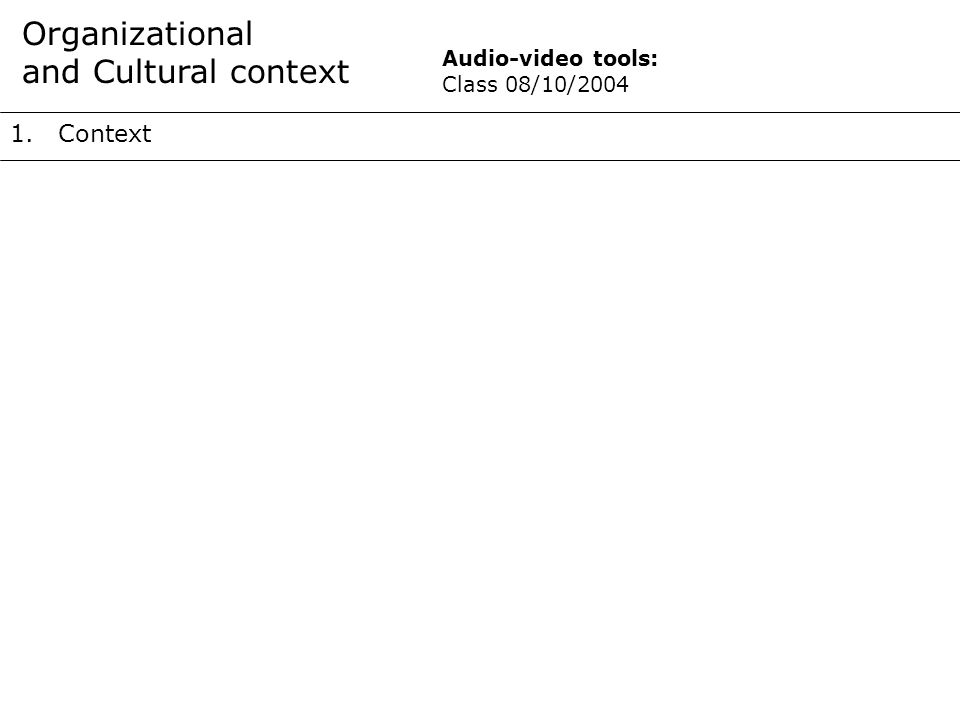 1.Context Organizational and Cultural context Audio-video tools: Class 08/10/2004