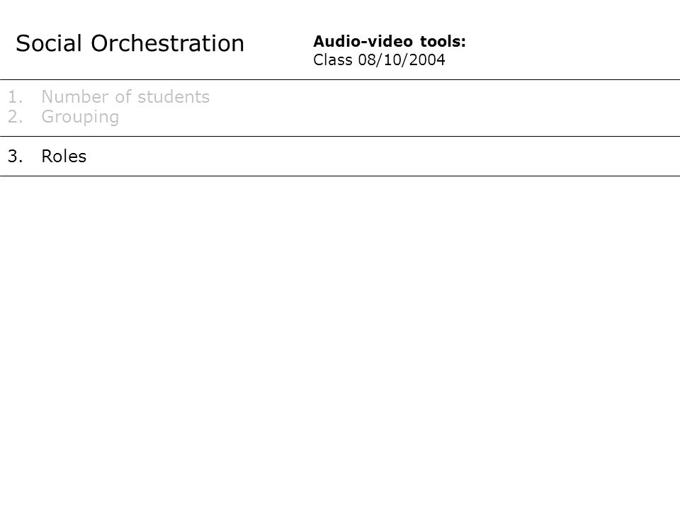 Social Orchestration 1.Number of students 2.Grouping 3.Roles Audio-video tools: Class 08/10/2004