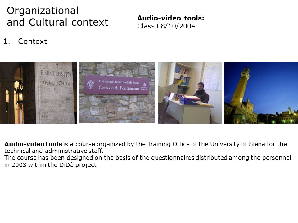 1.Context Organizational and Cultural context Audio-video tools is a course organized by the Training Office of the University of Siena for the technical and administrative staff.