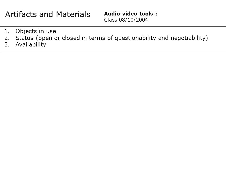 1.Objects in use 2.Status (open or closed in terms of questionability and negotiability) 3.Availability Artifacts and Materials Audio-video tools : Class 08/10/2004