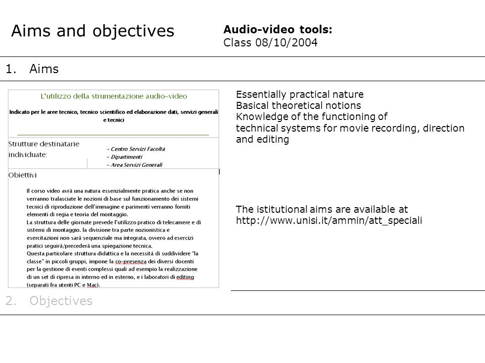 1.Aims Aims and objectives 2.Objectives The istitutional aims are available at http://www.unisi.it/ammin/att_speciali Essentially practical nature Basical theoretical notions Knowledge of the functioning of technical systems for movie recording, direction and editing Audio-video tools: Class 08/10/2004