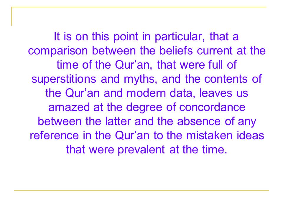 It is on this point in particular, that a comparison between the beliefs current at the time of the Qur'an, that were full of superstitions and myths, and the contents of the Qur'an and modern data, leaves us amazed at the degree of concordance between the latter and the absence of any reference in the Qur'an to the mistaken ideas that were prevalent at the time.