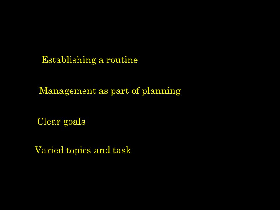 Establishing a routine Management as part of planning Clear goals Varied topics and task