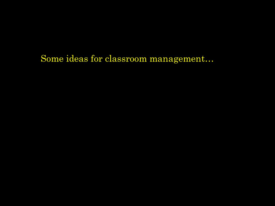 Some ideas for classroom management…