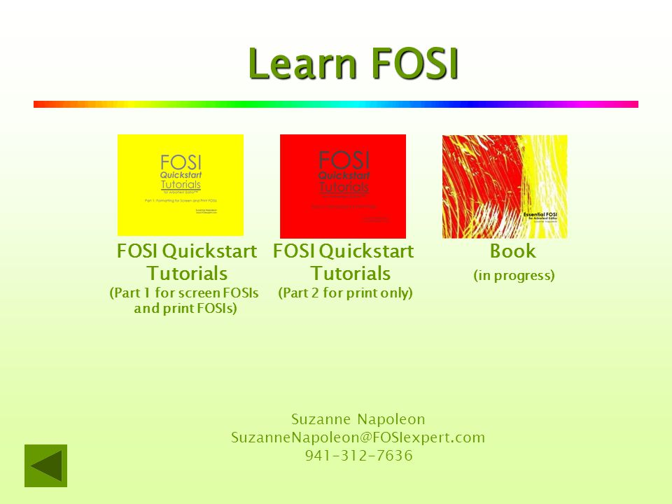 Learn FOSI FOSI Quickstart FOSI Quickstart Book Tutorials Tutorials (in progress) (Part 1 for screen FOSIs (Part 2 for print only) and print FOSIs) Suzanne Napoleon SuzanneNapoleon@FOSIexpert.com 941-312-7636