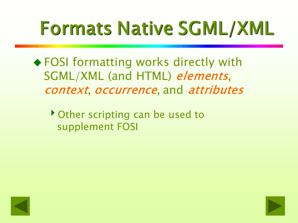 uFuFOSI formatting works directly with SGML/XML (and HTML) elements, context, occurrence, and attributes OOther scripting can be used to supplement FOSI Formats Native SGML/XML