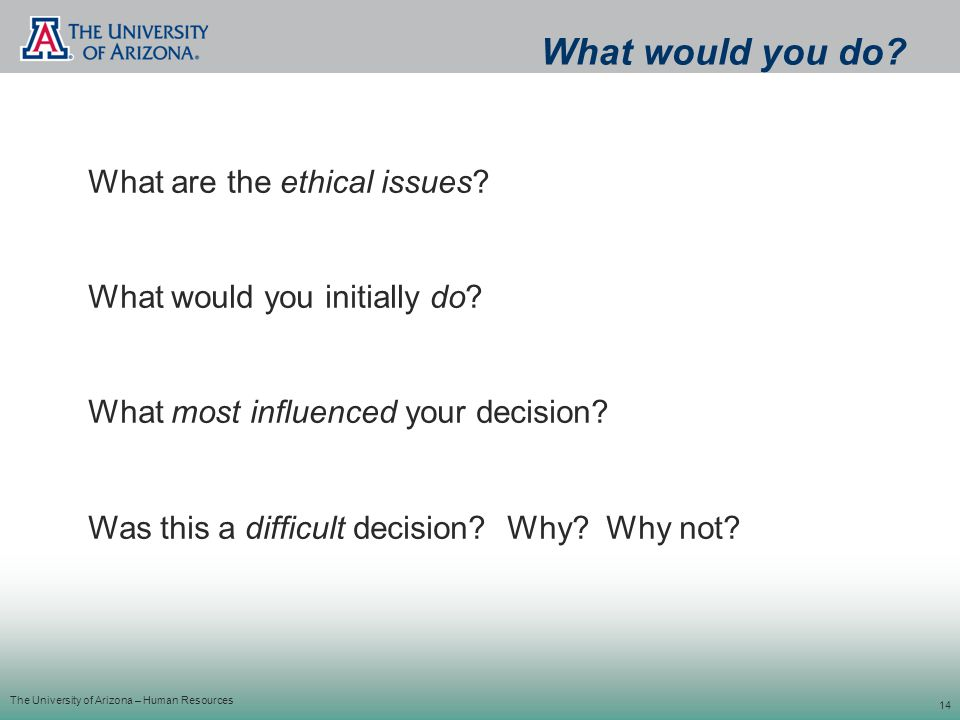 The University of Arizona – Human Resources 14 What are the ethical issues.