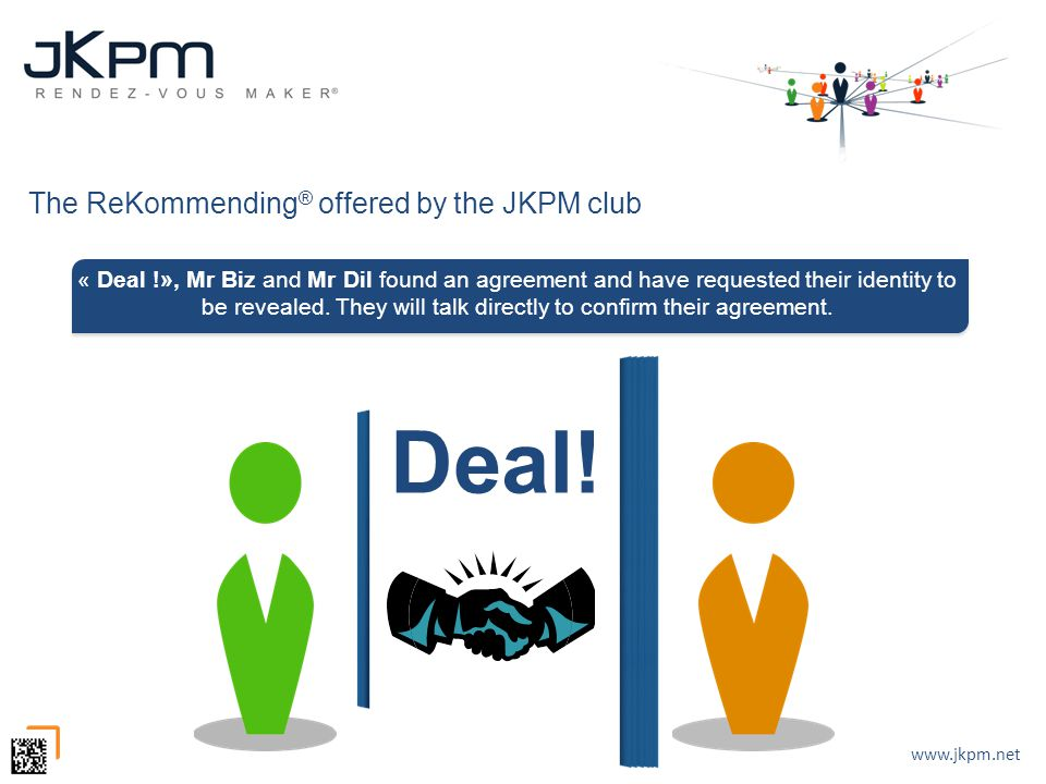 www.jkpm.net Deal! The ReKommending ® offered by the JKPM club « Deal !», Mr Biz and Mr Dil found an agreement and have requested their identity to be