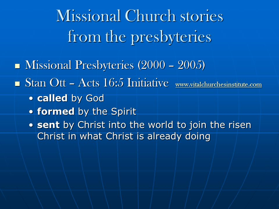 Missional Church stories from the presbyteries Missional Presbyteries (2000 – 2005) Missional Presbyteries (2000 – 2005) Stan Ott – Acts 16:5 Initiative www.vitalchurchesinstitute.com Stan Ott – Acts 16:5 Initiative www.vitalchurchesinstitute.com www.vitalchurchesinstitute.com called by Godcalled by God formed by the Spiritformed by the Spirit sent by Christ into the world to join the risen Christ in what Christ is already doingsent by Christ into the world to join the risen Christ in what Christ is already doing