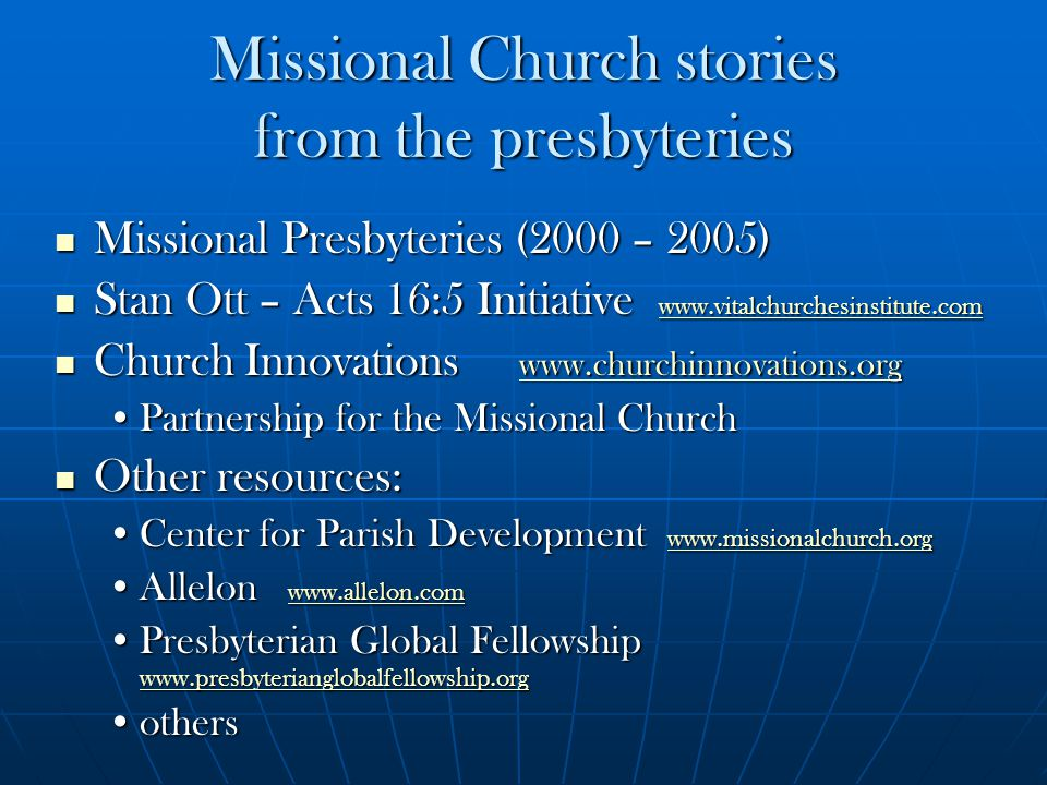 Missional Church stories from the presbyteries Missional Presbyteries (2000 – 2005) Missional Presbyteries (2000 – 2005) Stan Ott – Acts 16:5 Initiative www.vitalchurchesinstitute.com Stan Ott – Acts 16:5 Initiative www.vitalchurchesinstitute.com www.vitalchurchesinstitute.com Church Innovations www.churchinnovations.org Church Innovations www.churchinnovations.org www.churchinnovations.org Partnership for the Missional ChurchPartnership for the Missional Church Other resources: Other resources: Center for Parish Development www.missionalchurch.orgCenter for Parish Development www.missionalchurch.org www.missionalchurch.org Allelon www.allelon.comAllelon www.allelon.com www.allelon.com Presbyterian Global Fellowship www.presbyterianglobalfellowship.orgPresbyterian Global Fellowship www.presbyterianglobalfellowship.org www.presbyterianglobalfellowship.org othersothers