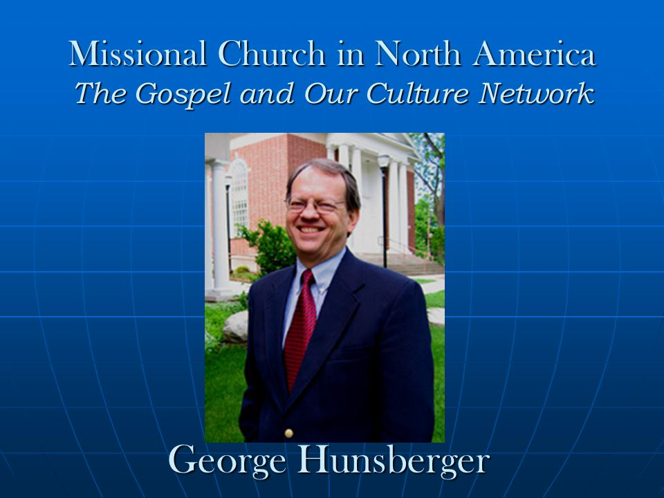 Missional Church in North America The Gospel and Our Culture Network George Hunsberger