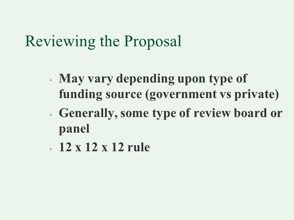 Reviewing the Proposal May vary depending upon type of funding source (government vs private) Generally, some type of review board or panel 12 x 12 x 12 rule