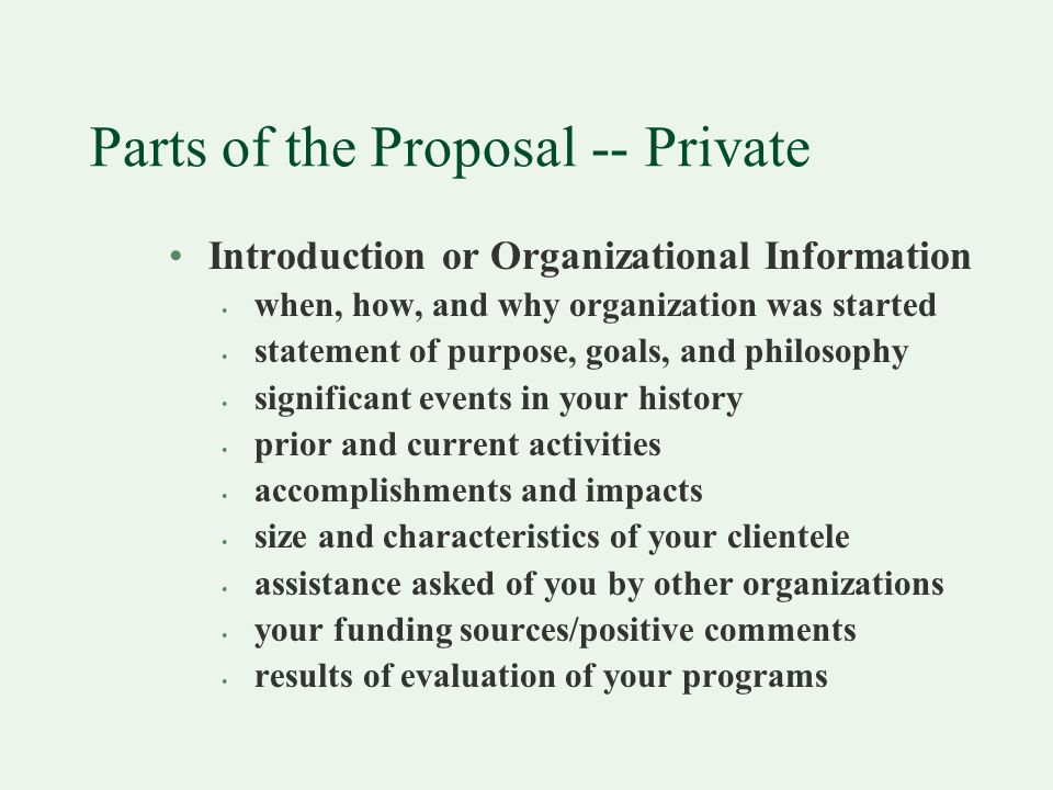 Parts of the Proposal -- Private Introduction or Organizational Information when, how, and why organization was started statement of purpose, goals, and philosophy significant events in your history prior and current activities accomplishments and impacts size and characteristics of your clientele assistance asked of you by other organizations your funding sources/positive comments results of evaluation of your programs