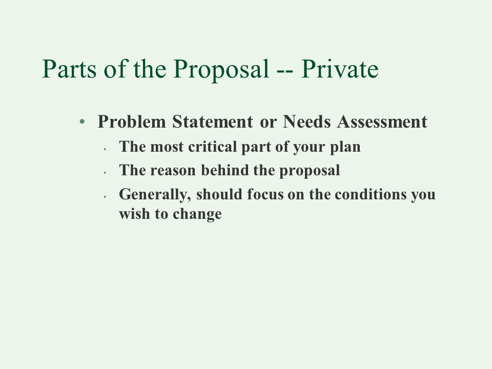 Parts of the Proposal -- Private Problem Statement or Needs Assessment The most critical part of your plan The reason behind the proposal Generally, should focus on the conditions you wish to change