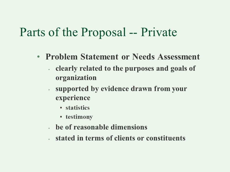 Parts of the Proposal -- Private Problem Statement or Needs Assessment clearly related to the purposes and goals of organization supported by evidence drawn from your experience statistics testimony be of reasonable dimensions stated in terms of clients or constituents