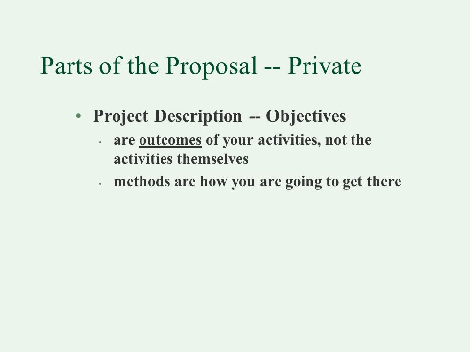 Parts of the Proposal -- Private Project Description -- Objectives are outcomes of your activities, not the activities themselves methods are how you are going to get there